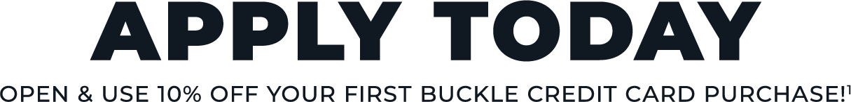 Apply Today and receive 10% off your first Buckle Credit Card Purchase