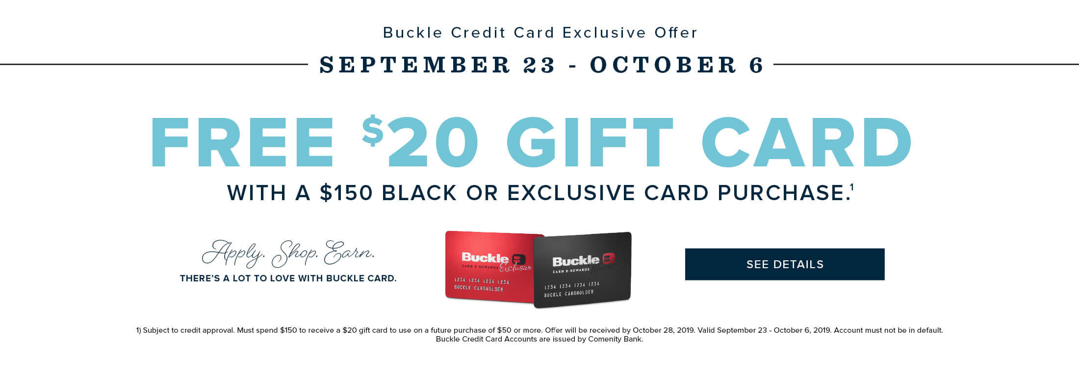 Buckle Credit Card Exclusive Offer: September 23 - October 6: Free $20 Gift Card with a $150 Black or Exclusive Credit Card Purchase.
