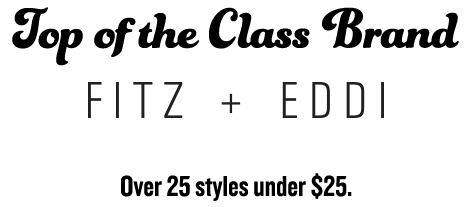 Top of the class brand. FITZ & EDDI, over 25 styles under $25.