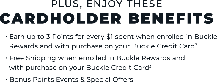 Plus Enjoy These Cardholder Benefits - Earn up to 3 points for every $1 spent when enrolled in Buckle Rewards - Free Shipping when enrolled in Buckle Rewards - Bonus Points Events & Special Offers
