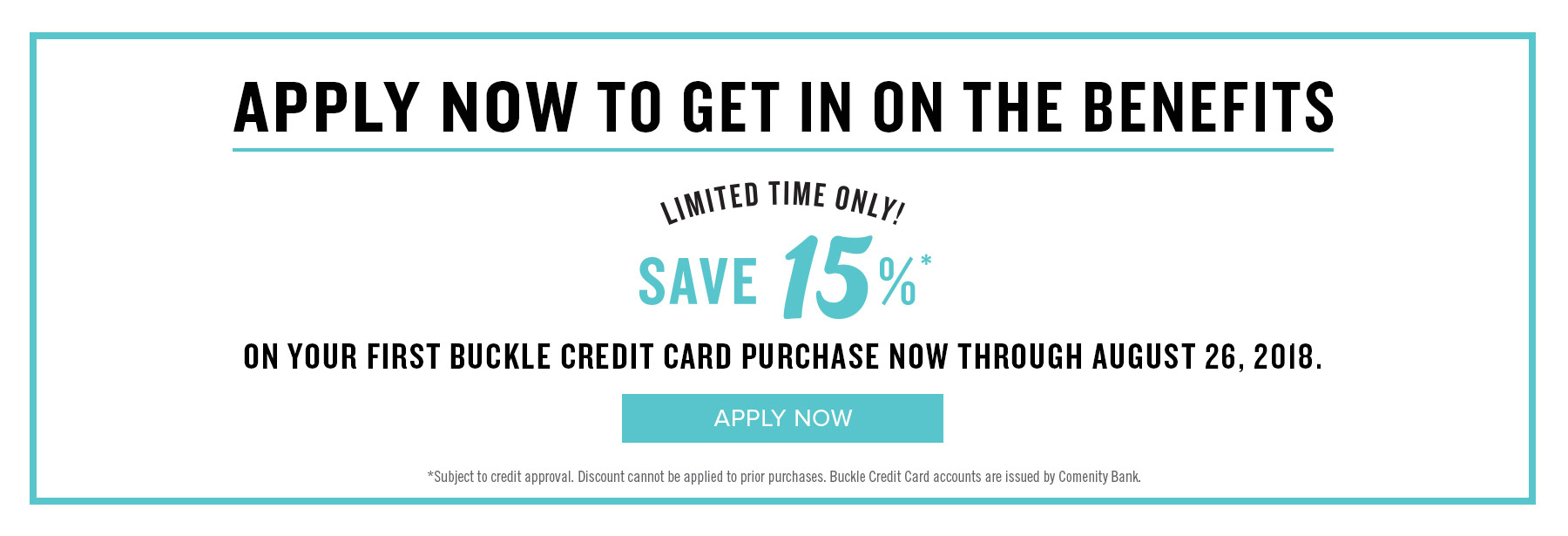 Apply now to get in on the benefits. Limited time only 15%! Save 15% on your first Buckle Credit Card purchase through August 26th.