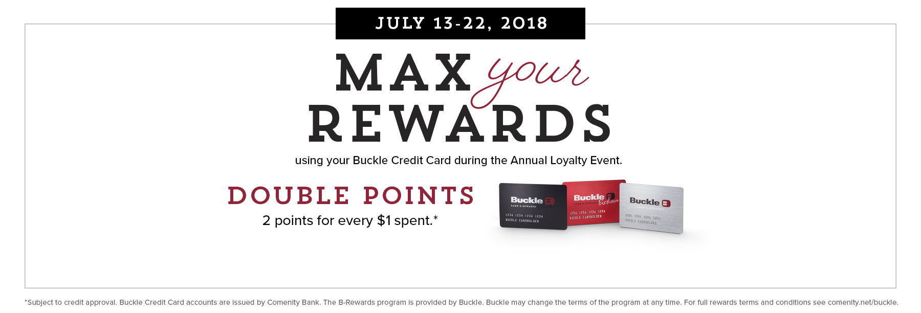 Max your rewards using your Buckle Credit Card during the Annual Loyalty Event. Double points, 2 points for every $1 spent.*