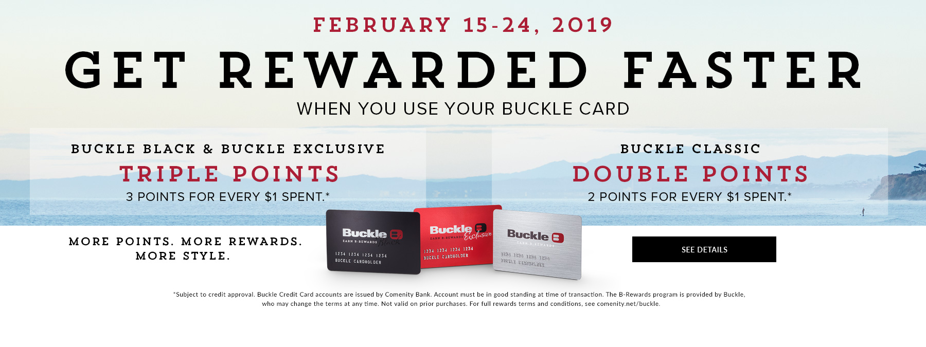 February 15-24, 2019 - Get Rewarded Faster When You Use Your Buckle Card. For full rewards terms and conditions, see comenity.net/buckle.