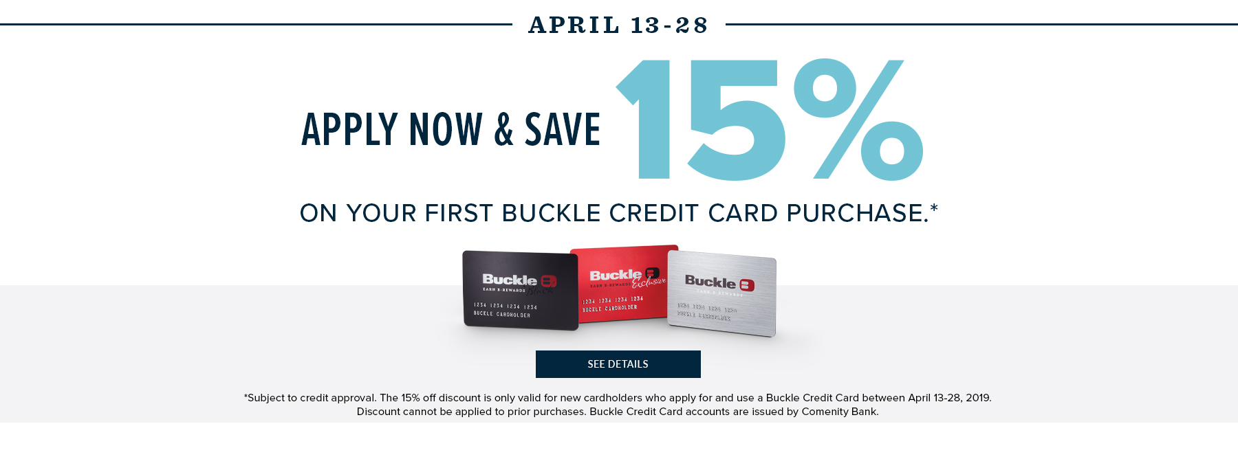 Apply Now & Save 15% on your first Buckle Credit Card purchase.* See Details