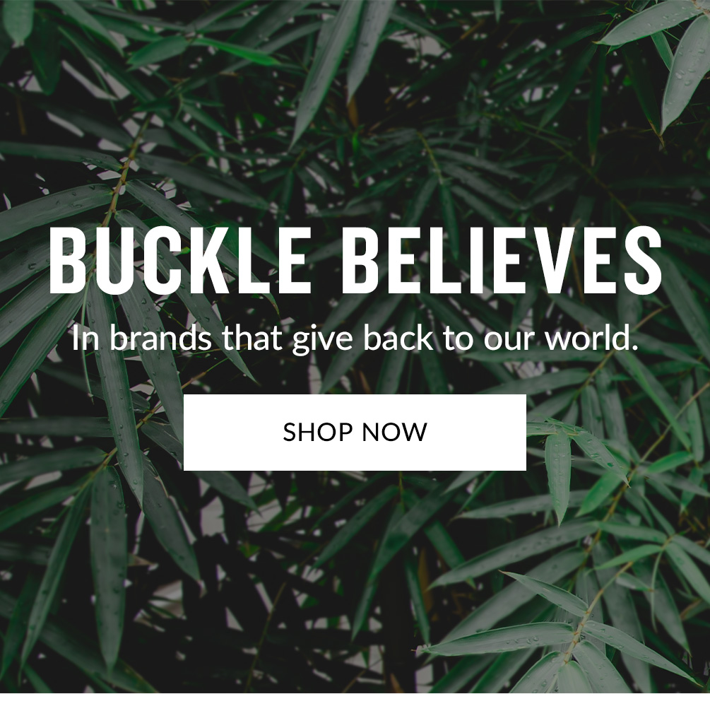 Buckle Believes in brands that give back to our world. Shop Now