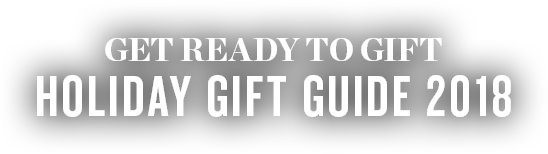 Get Ready To Gift - Holiday Gift Guide 2018