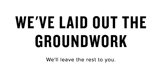 We've laid out the groundwork - We'll leave the rest for you.