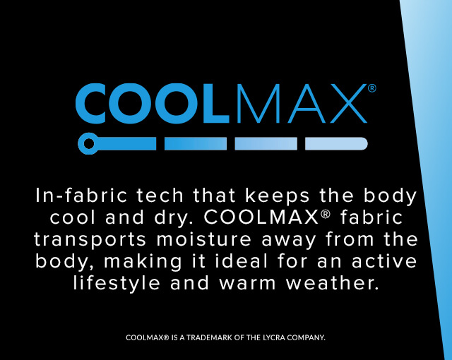 Coolmax - In-fabric tech that keeps the body cool and dry. Coolmax fabric transports moisture away from the body, making it ideal for active lifestyle and warm weather.