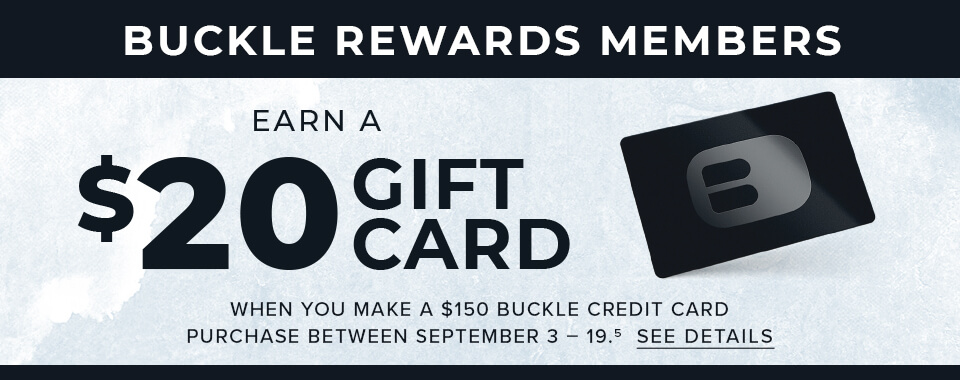 Buckle Rewards Members - Earn a $20 Gift Card - When you make a $150 Buckle Credit Card purchase between September 3-19.6 See Details.