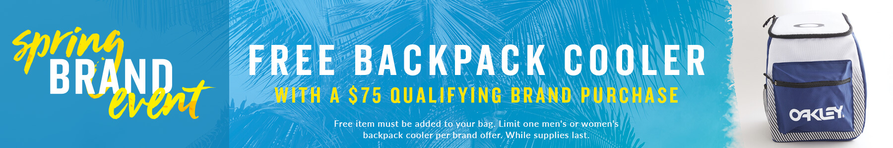 Spring Brand Event. Free Backpack Cooler with a $75 Qualifying Brand Purchase. Free item must be added to your bag. Limit one men's or women's backpack cooler per brand offer. While supplies last.