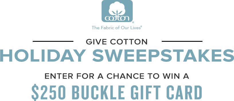 Cotton. The fabric of our lives. Give Cotton Holiday Sweepstakes. Enter for a chance to win a $250 Buckle Gift Card.
