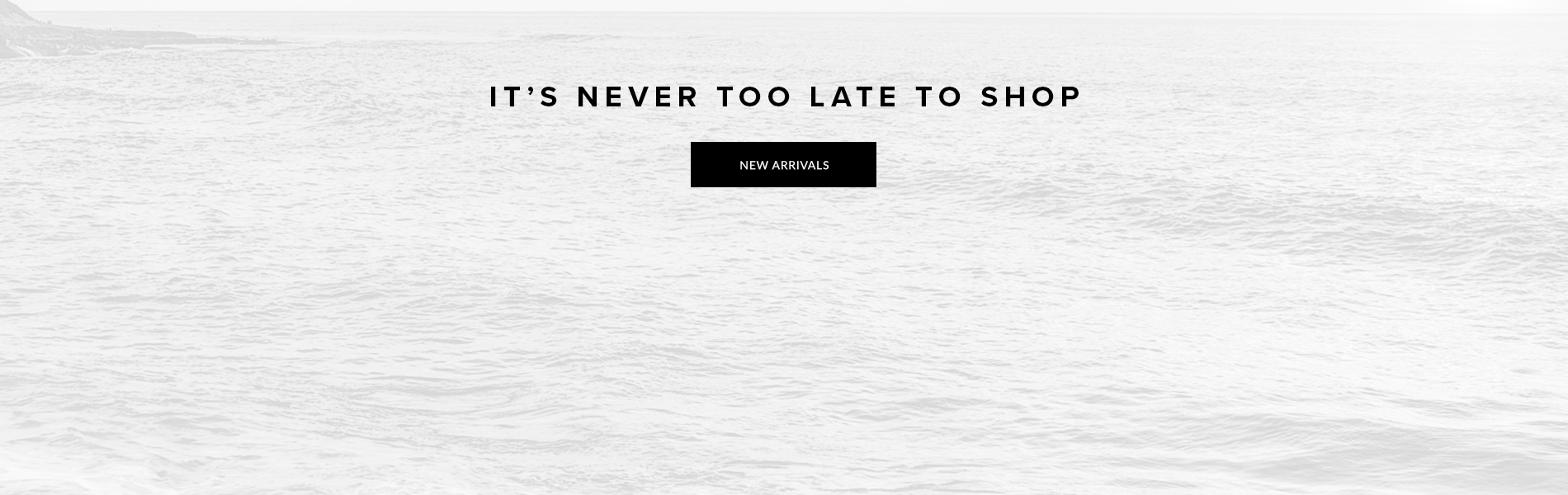 It's Never Too Late To Shop - New Arrivals.