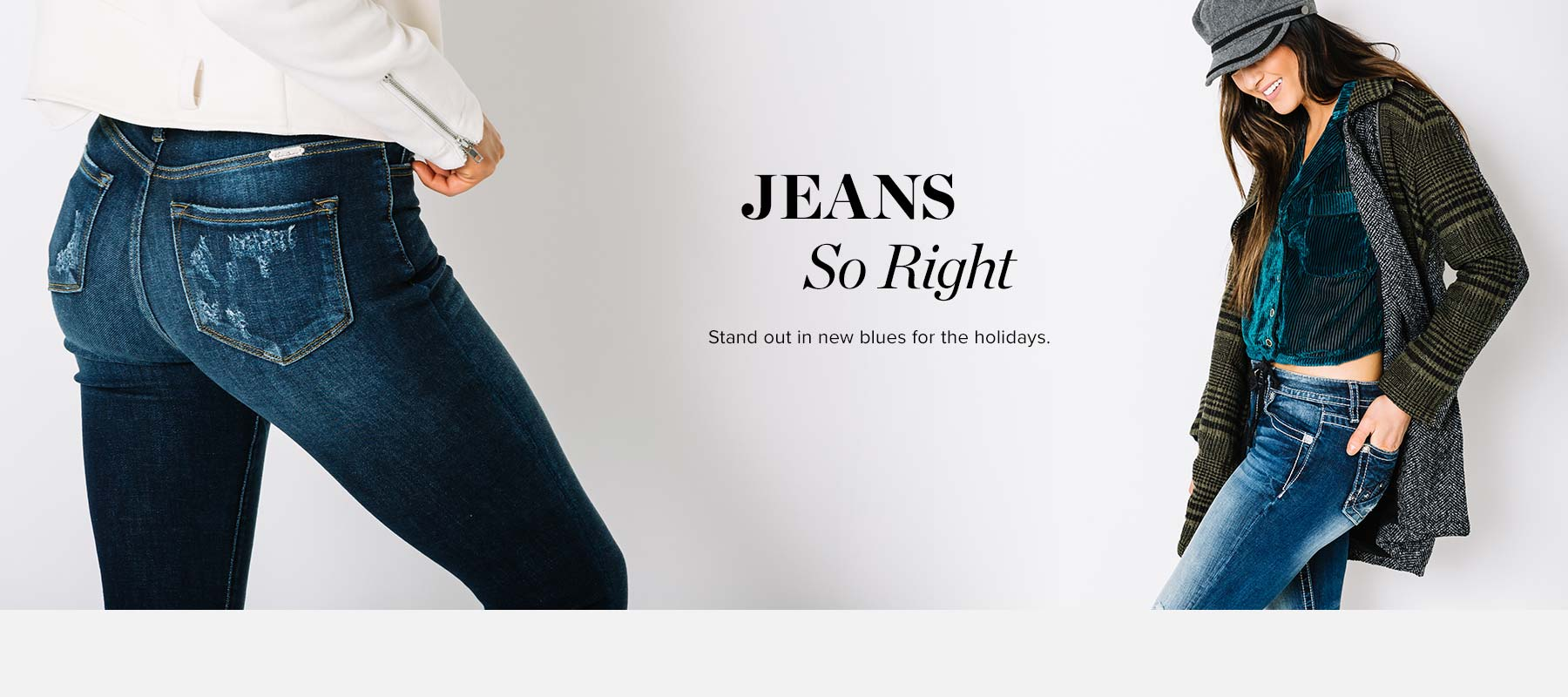 Jeans So Right - Stand out in new blues for the holidays. Girl wearing a pair of dark wash KanCan jeans and a Girl wearing a pair of dark wash Miss Me jeans